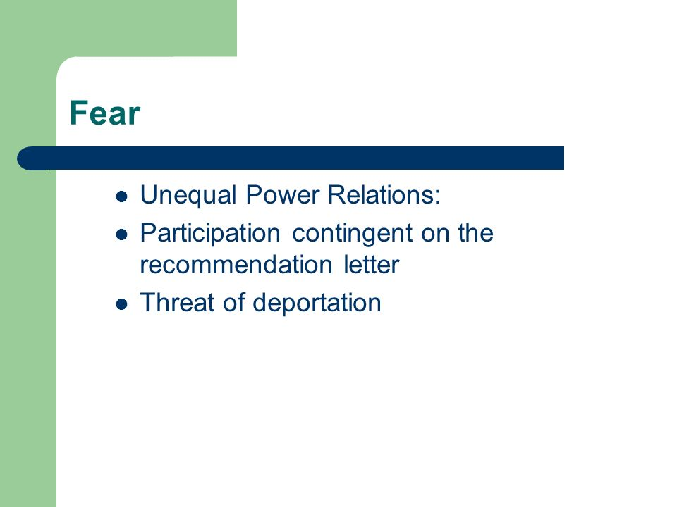 Fear Unequal Power Relations: Participation contingent on the recommendation letter Threat of deportation