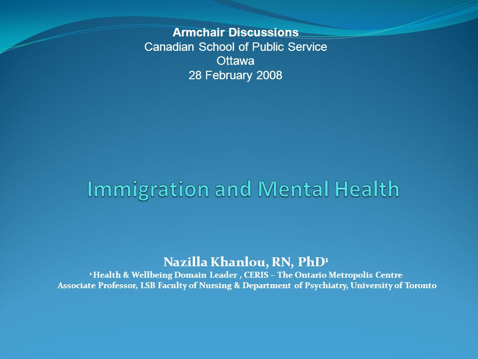 Nazilla Khanlou, RN, PhD 1 1 Health & Wellbeing Domain Leader, CERIS – The Ontario Metropolis Centre Associate Professor, LSB Faculty of Nursing & Department of Psychiatry, University of Toronto Armchair Discussions Canadian School of Public Service Ottawa 28 February 2008