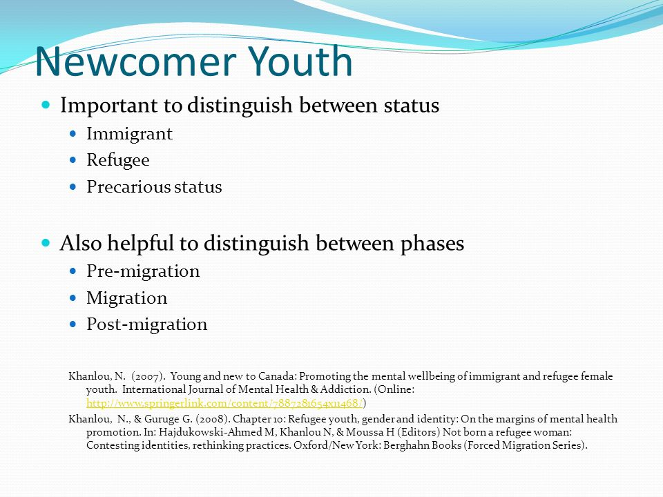 Newcomer Youth Important to distinguish between status Immigrant Refugee Precarious status Also helpful to distinguish between phases Pre-migration Migration Post-migration Khanlou, N.