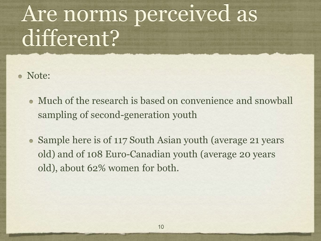 10 Note: Much of the research is based on convenience and snowball sampling of second-generation youth Sample here is of 117 South Asian youth (average 21 years old) and of 108 Euro-Canadian youth (average 20 years old), about 62% women for both.