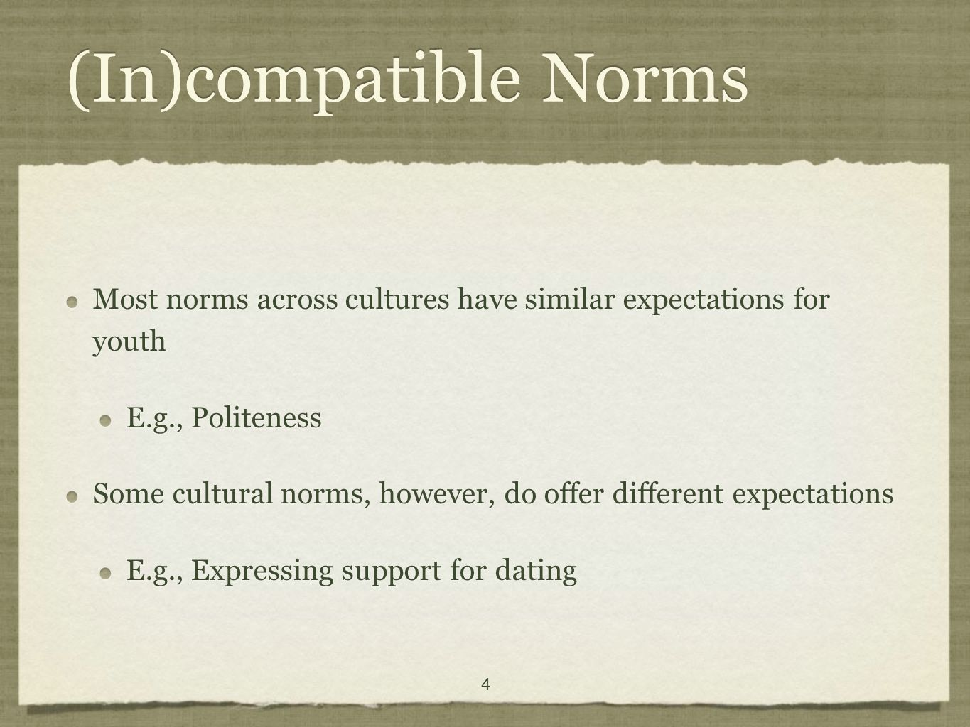 4 (In)compatible Norms Most norms across cultures have similar expectations for youth E.g., Politeness Some cultural norms, however, do offer different expectations E.g., Expressing support for dating Most norms across cultures have similar expectations for youth E.g., Politeness Some cultural norms, however, do offer different expectations E.g., Expressing support for dating