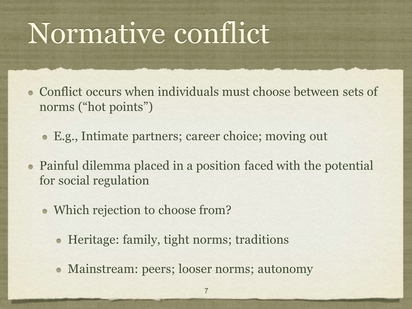 7 Normative conflict Conflict occurs when individuals must choose between sets of norms (hot points) E.g., Intimate partners; career choice; moving out Painful dilemma placed in a position faced with the potential for social regulation Which rejection to choose from.