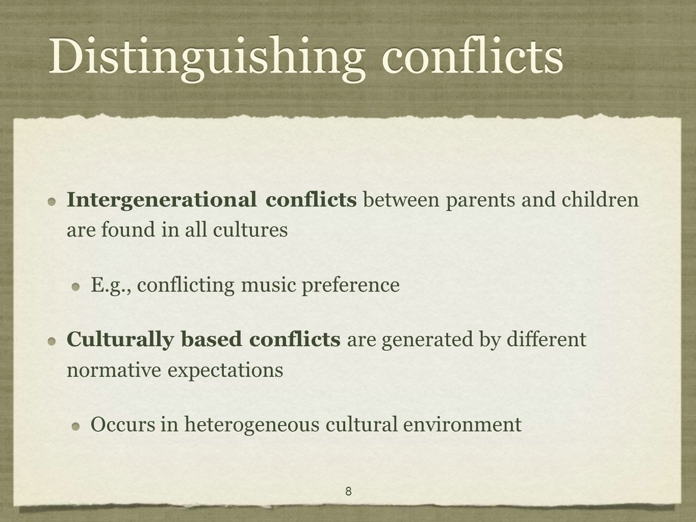 8 Distinguishing conflicts Intergenerational conflicts between parents and children are found in all cultures E.g., conflicting music preference Culturally based conflicts are generated by different normative expectations Occurs in heterogeneous cultural environment Intergenerational conflicts between parents and children are found in all cultures E.g., conflicting music preference Culturally based conflicts are generated by different normative expectations Occurs in heterogeneous cultural environment