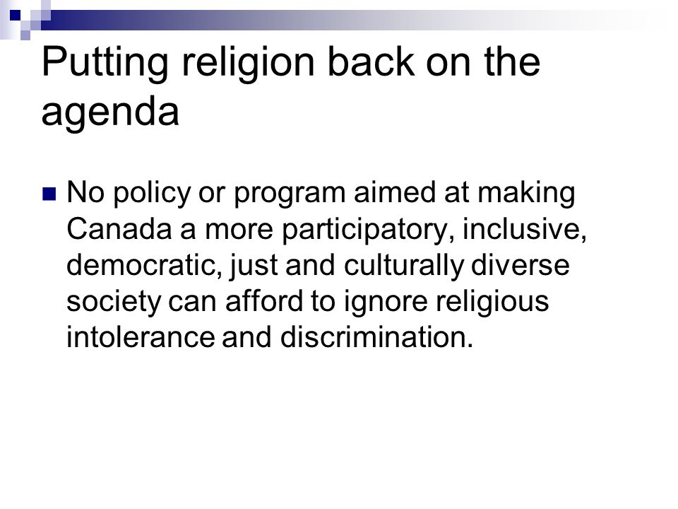 Putting religion back on the agenda No policy or program aimed at making Canada a more participatory, inclusive, democratic, just and culturally diverse society can afford to ignore religious intolerance and discrimination.