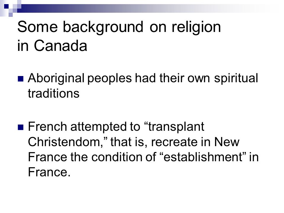 Some background on religion in Canada Aboriginal peoples had their own spiritual traditions French attempted to transplant Christendom, that is, recreate in New France the condition of establishment in France.