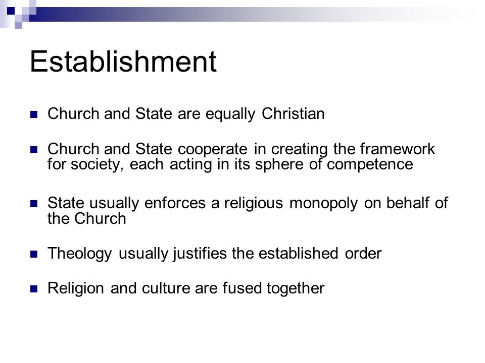 Establishment Church and State are equally Christian Church and State cooperate in creating the framework for society, each acting in its sphere of competence State usually enforces a religious monopoly on behalf of the Church Theology usually justifies the established order Religion and culture are fused together