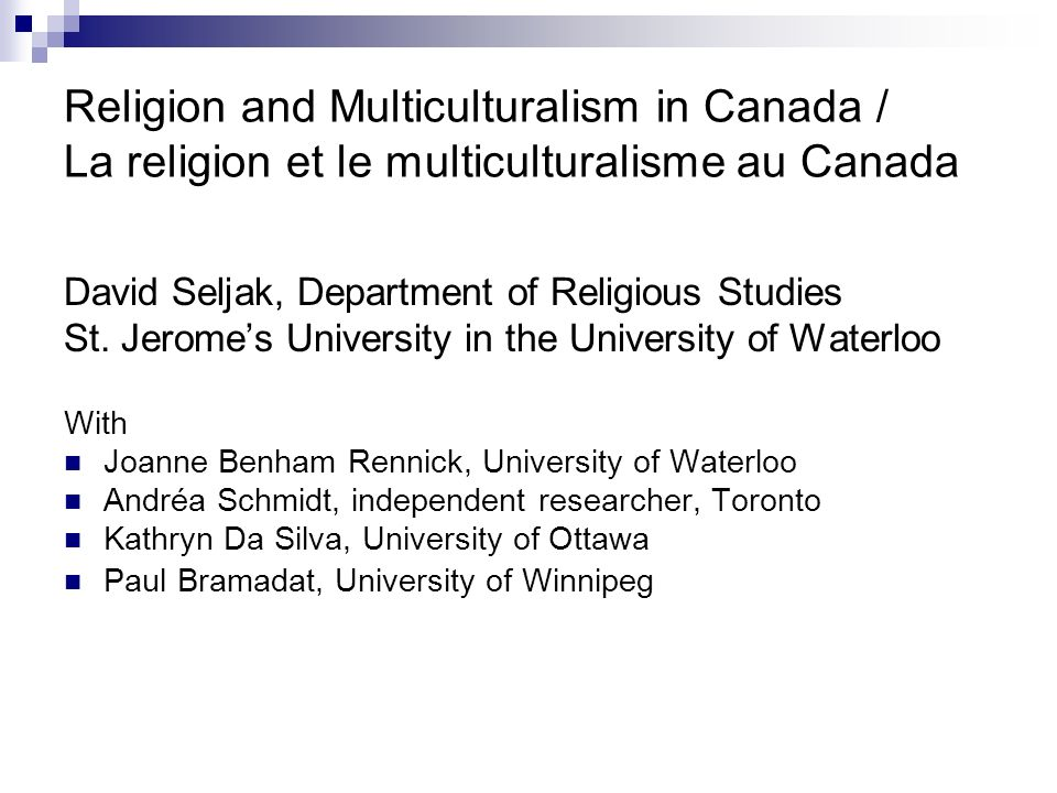 Religion and Multiculturalism in Canada / La religion et le multiculturalisme au Canada David Seljak, Department of Religious Studies St.