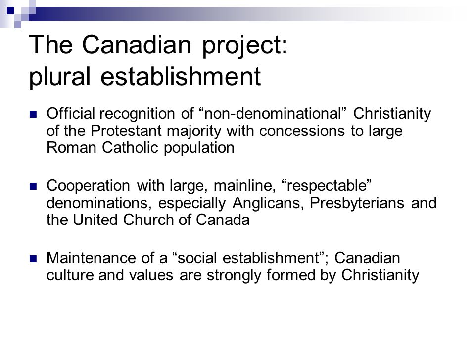 The Canadian project: plural establishment Official recognition of non-denominational Christianity of the Protestant majority with concessions to large Roman Catholic population Cooperation with large, mainline, respectable denominations, especially Anglicans, Presbyterians and the United Church of Canada Maintenance of a social establishment; Canadian culture and values are strongly formed by Christianity