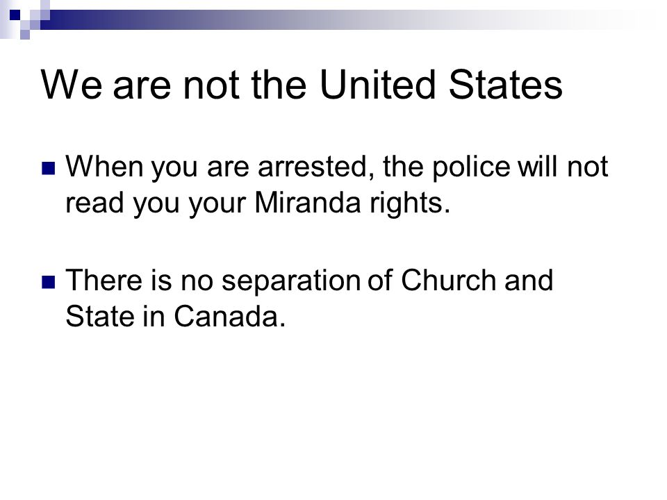 We are not the United States When you are arrested, the police will not read you your Miranda rights.