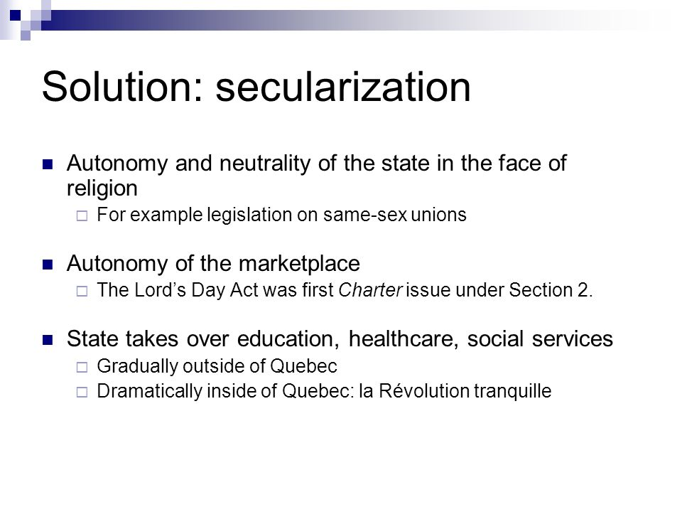 Solution: secularization Autonomy and neutrality of the state in the face of religion For example legislation on same-sex unions Autonomy of the marketplace The Lords Day Act was first Charter issue under Section 2.
