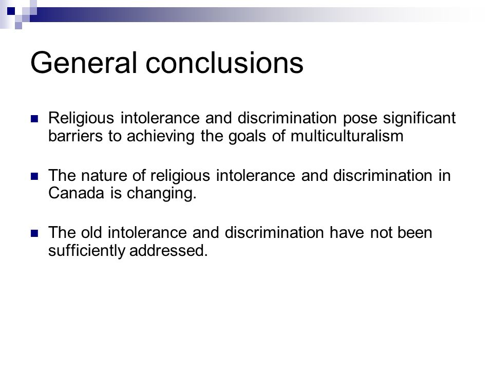 General conclusions Religious intolerance and discrimination pose significant barriers to achieving the goals of multiculturalism The nature of religious intolerance and discrimination in Canada is changing.