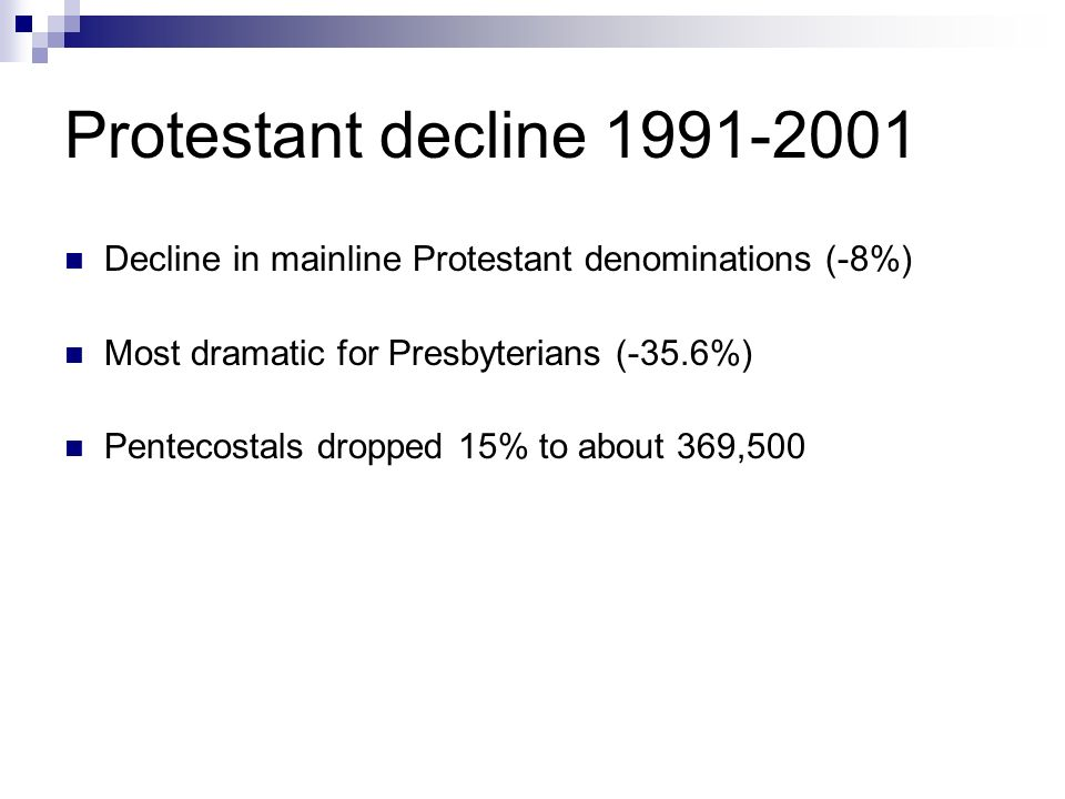 Protestant decline 1991-2001 Decline in mainline Protestant denominations (-8%) Most dramatic for Presbyterians (-35.6%) Pentecostals dropped 15% to about 369,500