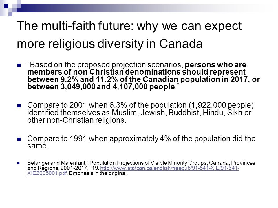 The multi-faith future: why we can expect more religious diversity in Canada Based on the proposed projection scenarios, persons who are members of non Christian denominations should represent between 9.2% and 11.2% of the Canadian population in 2017, or between 3,049,000 and 4,107,000 people.