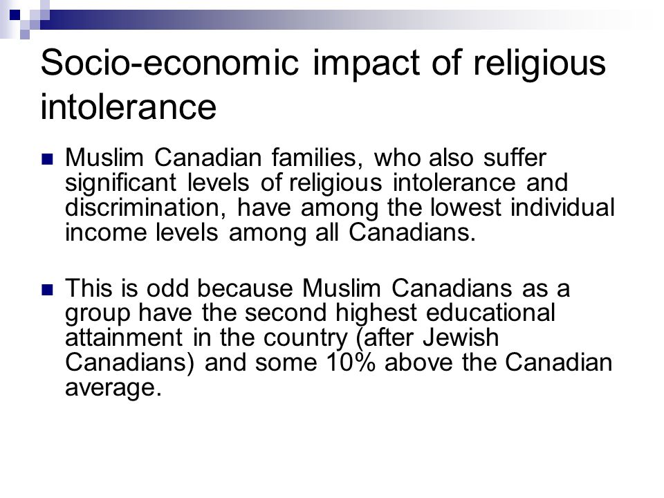Socio-economic impact of religious intolerance Muslim Canadian families, who also suffer significant levels of religious intolerance and discrimination, have among the lowest individual income levels among all Canadians.