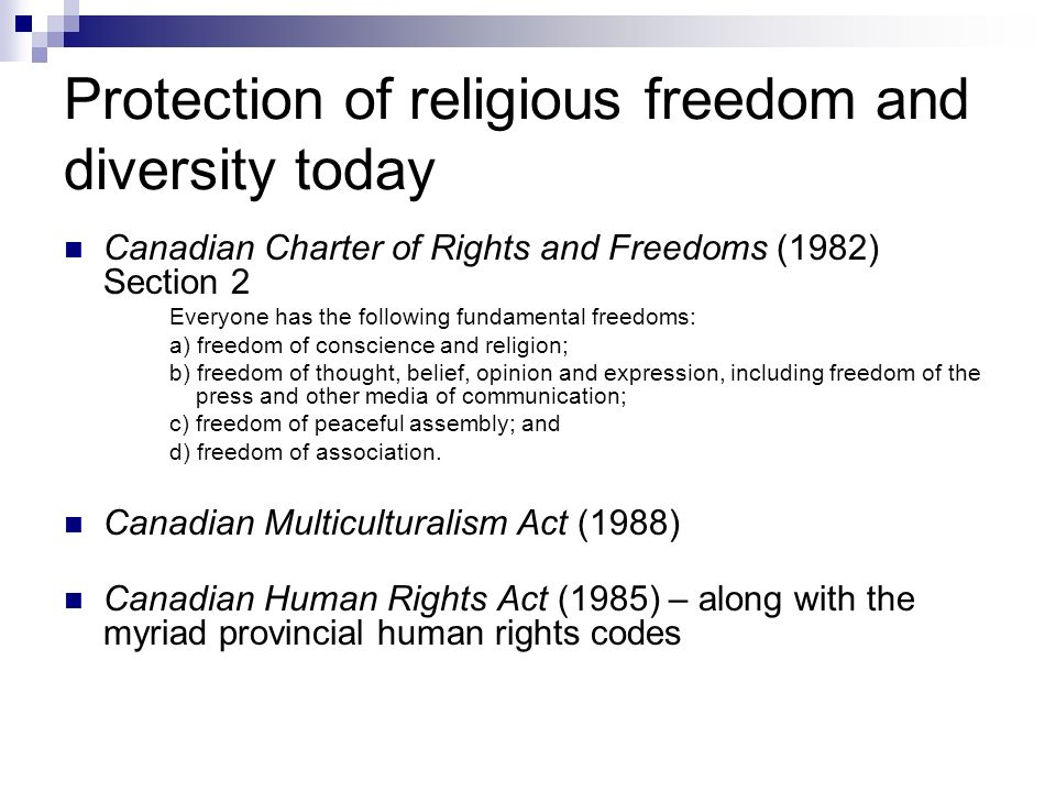 Protection of religious freedom and diversity today Canadian Charter of Rights and Freedoms (1982) Section 2 Everyone has the following fundamental freedoms: a) freedom of conscience and religion; b) freedom of thought, belief, opinion and expression, including freedom of the press and other media of communication; c) freedom of peaceful assembly; and d) freedom of association.