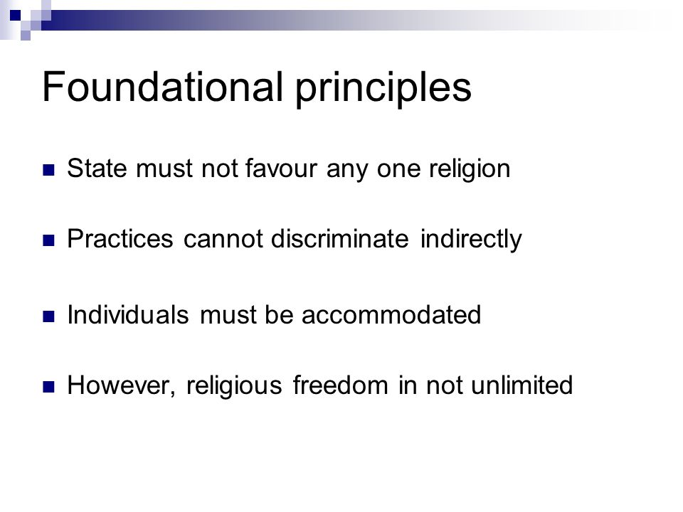Foundational principles State must not favour any one religion Practices cannot discriminate indirectly Individuals must be accommodated However, religious freedom in not unlimited