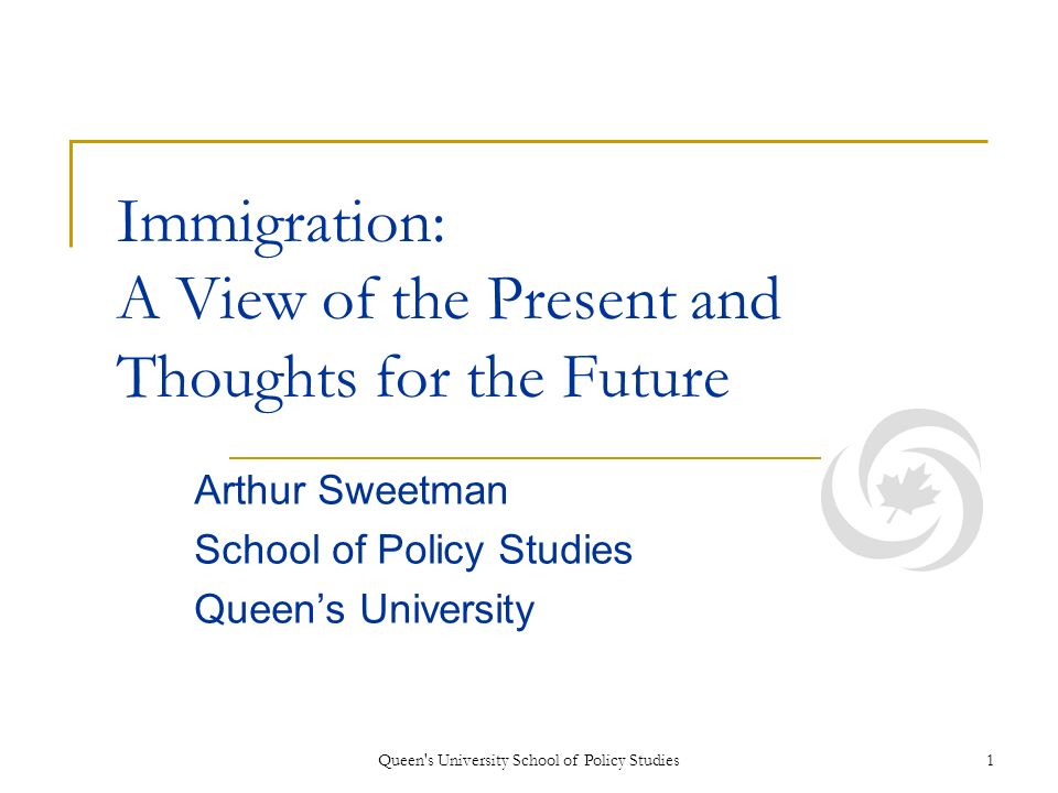 Queen s University School of Policy Studies1 Immigration: A View of the Present and Thoughts for the Future Arthur Sweetman School of Policy Studies Queens University