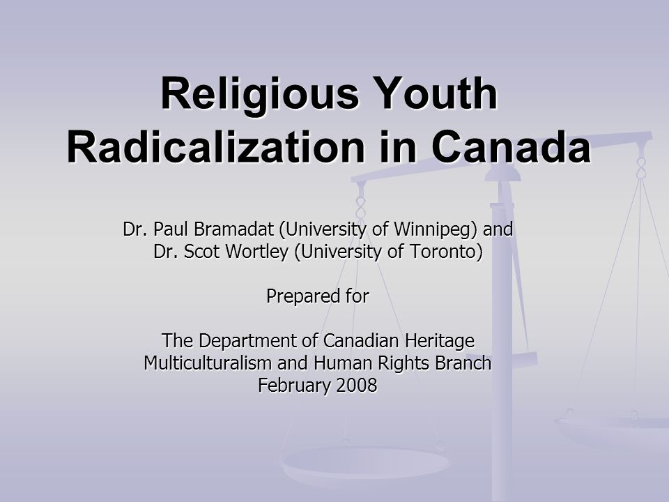 Religious Youth Radicalization in Canada Dr. Paul Bramadat (University of Winnipeg) and Dr. Scot Wortley (University of Toronto) Prepared for The Depa