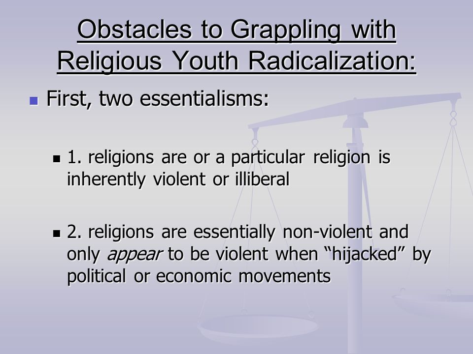 Obstacles to Grappling with Religious Youth Radicalization: First, two essentialisms: First, two essentialisms: 1. religions are or a particular relig