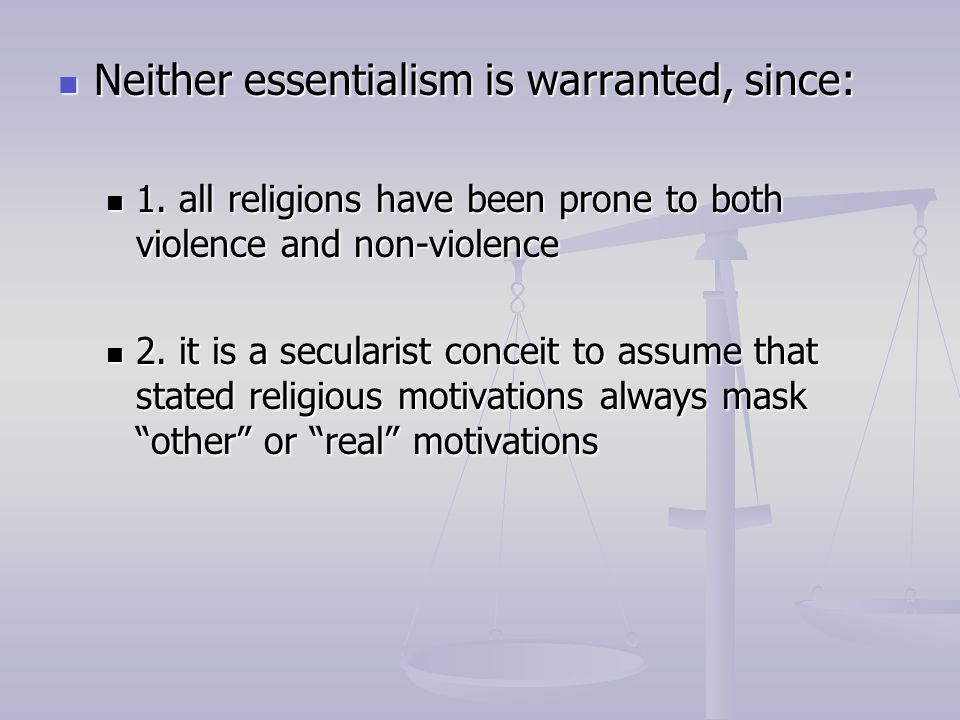 Neither essentialism is warranted, since: Neither essentialism is warranted, since: 1. all religions have been prone to both violence and non-violence