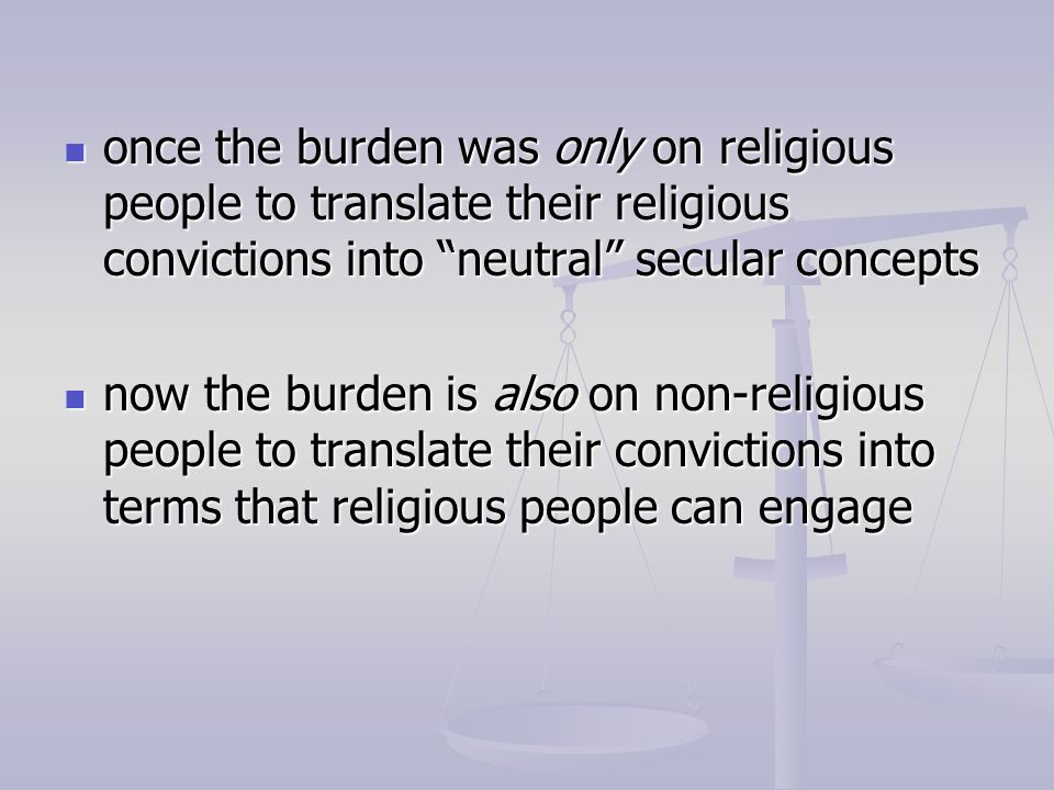 once the burden was only on religious people to translate their religious convictions into neutral secular concepts once the burden was only on religi