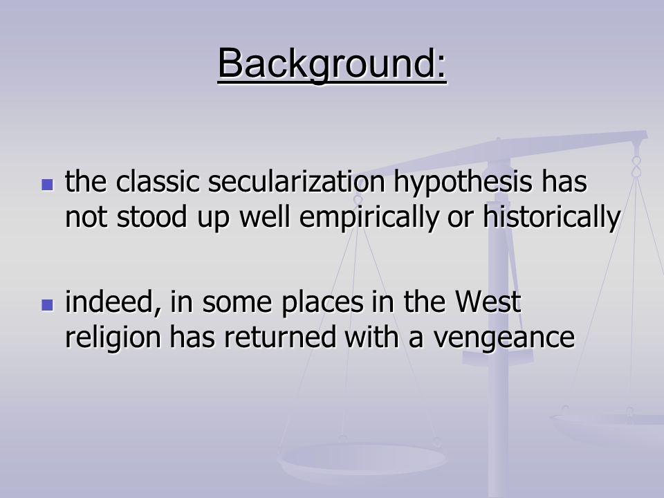 Background: the classic secularization hypothesis has not stood up well empirically or historically the classic secularization hypothesis has not stoo