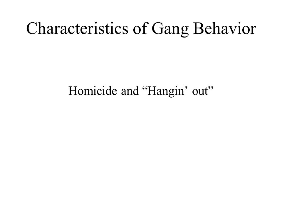 Characteristics of Gang Behavior Homicide and Hangin out