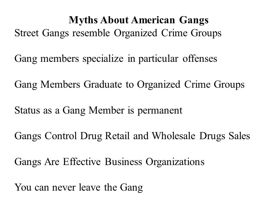 Myths About American Gangs Street Gangs resemble Organized Crime Groups Gang members specialize in particular offenses Gang Members Graduate to Organi