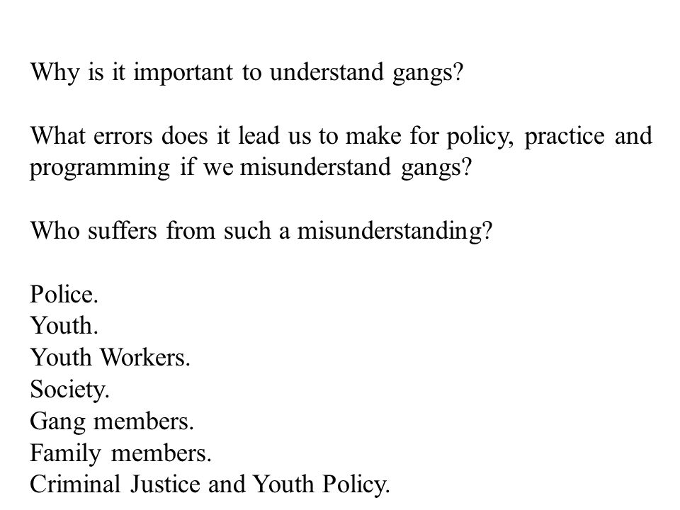 Why is it important to understand gangs? What errors does it lead us to make for policy, practice and programming if we misunderstand gangs? Who suffe