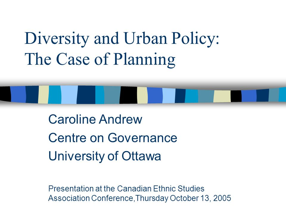 Diversity and Urban Policy: The Case of Planning Caroline Andrew Centre on Governance University of Ottawa Presentation at the Canadian Ethnic Studies