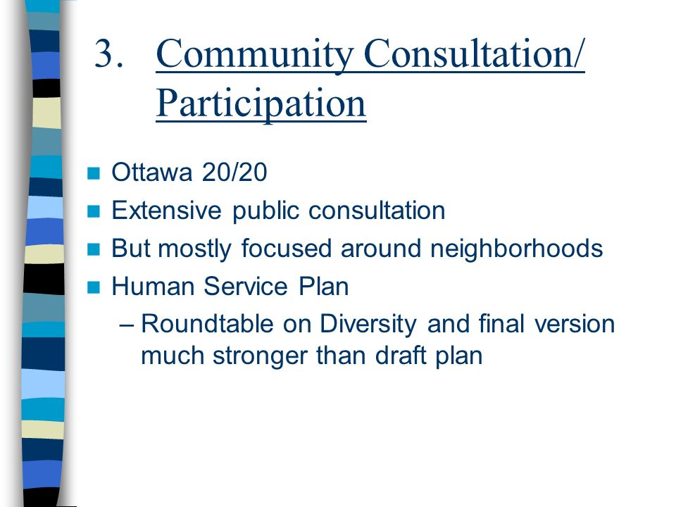 3.Community Consultation/ Participation Ottawa 20/20 Extensive public consultation But mostly focused around neighborhoods Human Service Plan –Roundtable on Diversity and final version much stronger than draft plan
