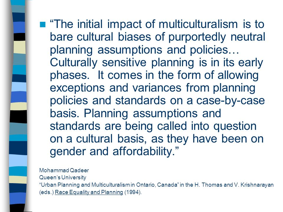 The initial impact of multiculturalism is to bare cultural biases of purportedly neutral planning assumptions and policies… Culturally sensitive planning is in its early phases.