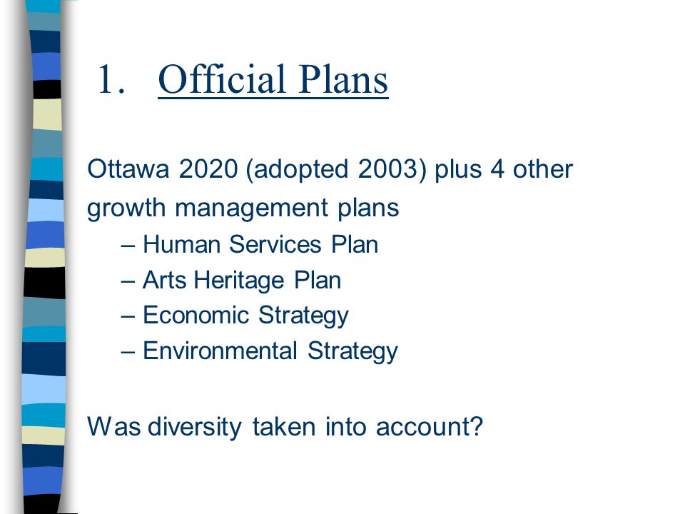 1.Official Plans Ottawa 2020 (adopted 2003) plus 4 other growth management plans –Human Services Plan –Arts Heritage Plan –Economic Strategy –Environm