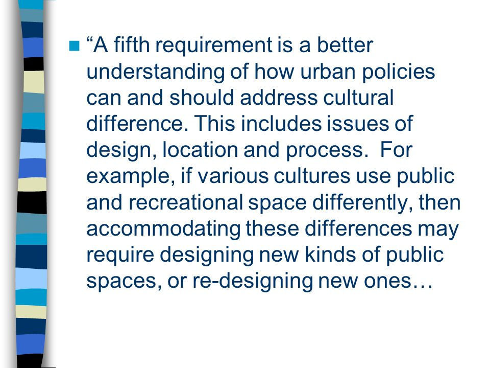A fifth requirement is a better understanding of how urban policies can and should address cultural difference. This includes issues of design, locati