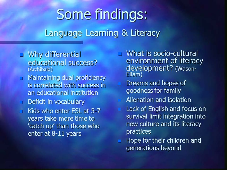 Some findings: Language Learning & Literacy n Why differential educational success? (Archibald) n Maintaining dual proficiency is correlated with succ