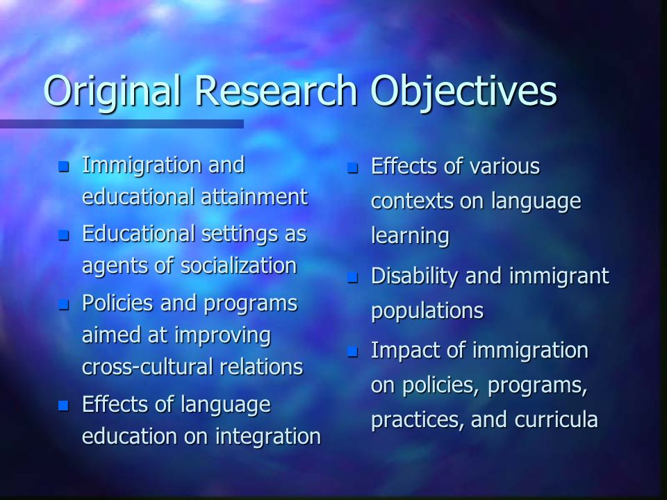 Original Research Objectives n Immigration and educational attainment n Educational settings as agents of socialization n Policies and programs aimed