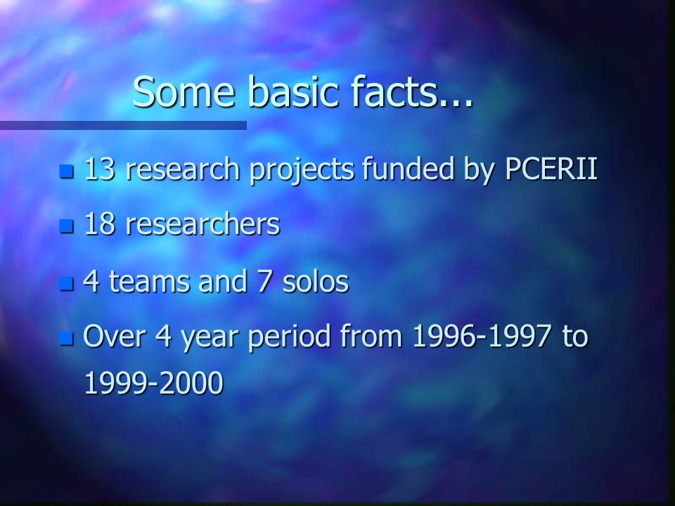 Some basic facts... n 13 research projects funded by PCERII n 18 researchers n 4 teams and 7 solos n Over 4 year period from 1996-1997 to 1999-2000