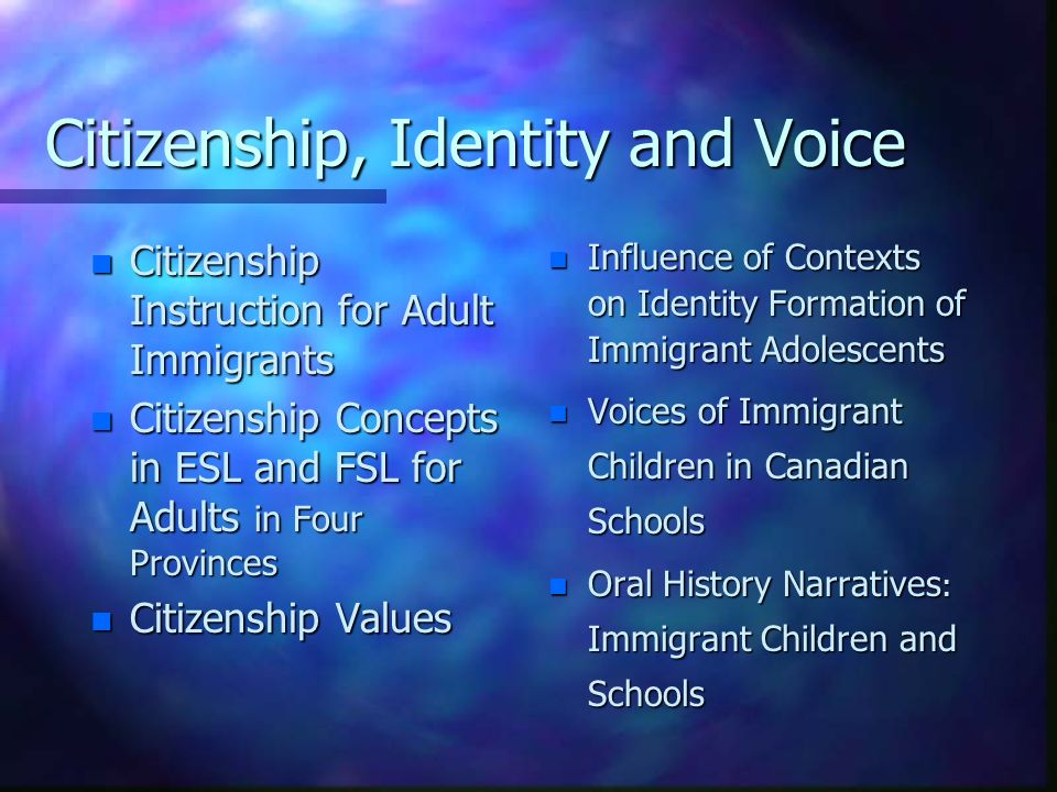 Citizenship, Identity and Voice n Citizenship Instruction for Adult Immigrants n Citizenship Concepts in ESL and FSL for Adults in Four Provinces n Ci