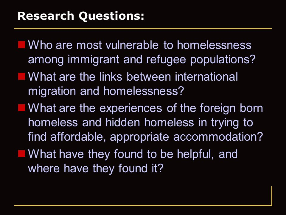 Research Questions: Who are most vulnerable to homelessness among immigrant and refugee populations.
