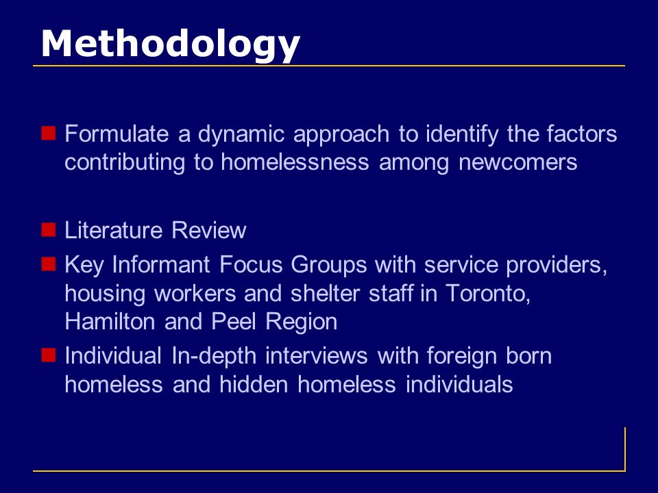 Methodology Formulate a dynamic approach to identify the factors contributing to homelessness among newcomers Literature Review Key Informant Focus Groups with service providers, housing workers and shelter staff in Toronto, Hamilton and Peel Region Individual In-depth interviews with foreign born homeless and hidden homeless individuals
