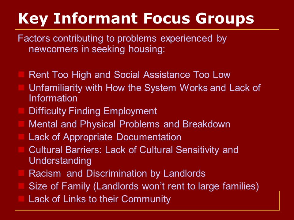 Key Informant Focus Groups Factors contributing to problems experienced by newcomers in seeking housing: Rent Too High and Social Assistance Too Low Unfamiliarity with How the System Works and Lack of Information Difficulty Finding Employment Mental and Physical Problems and Breakdown Lack of Appropriate Documentation Cultural Barriers: Lack of Cultural Sensitivity and Understanding Racism and Discrimination by Landlords Size of Family (Landlords wont rent to large families) Lack of Links to their Community