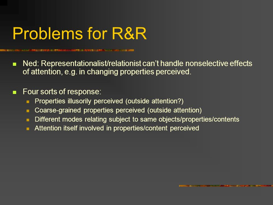 Problems for R&R Ned: Representationalist/relationist cant handle nonselective effects of attention, e.g. in changing properties perceived. Four sorts