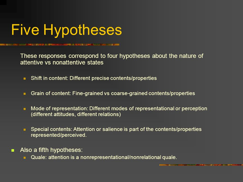 Five Hypotheses These responses correspond to four hypotheses about the nature of attentive vs nonattentive states Shift in content: Different precise