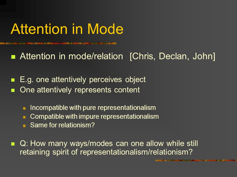 Attention in Mode Attention in mode/relation [Chris, Declan, John] E.g. one attentively perceives object One attentively represents content Incompatib