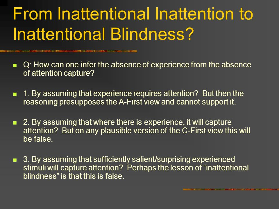 From Inattentional Inattention to Inattentional Blindness? Q: How can one infer the absence of experience from the absence of attention capture? 1. By