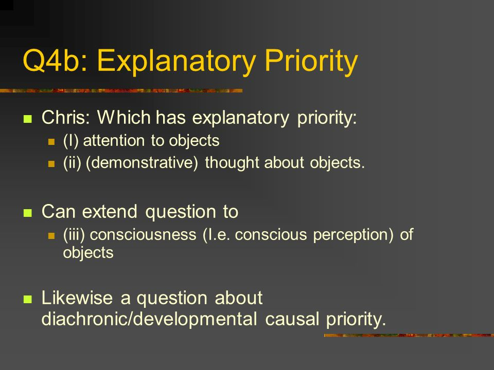 Q4b: Explanatory Priority Chris: Which has explanatory priority: (I) attention to objects (ii) (demonstrative) thought about objects. Can extend quest
