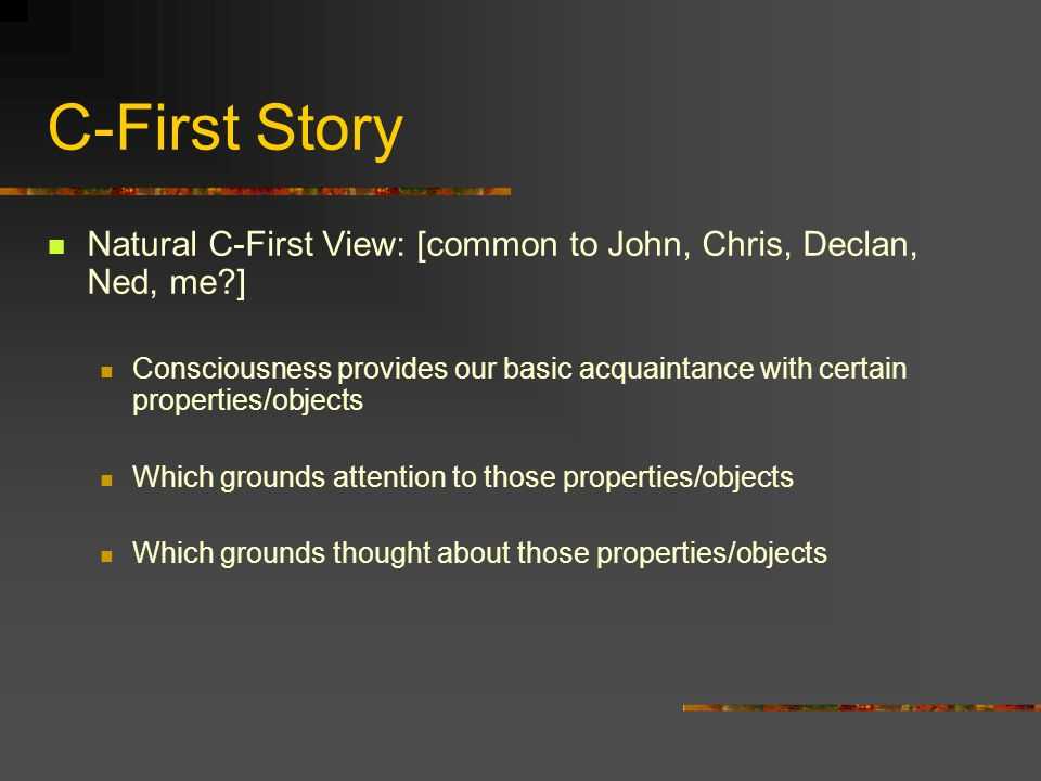 C-First Story Natural C-First View: [common to John, Chris, Declan, Ned, me?] Consciousness provides our basic acquaintance with certain properties/ob