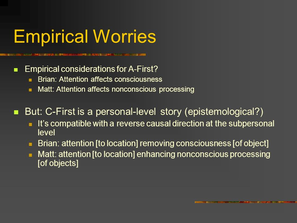 Empirical Worries Empirical considerations for A-First? Brian: Attention affects consciousness Matt: Attention affects nonconscious processing But: C-