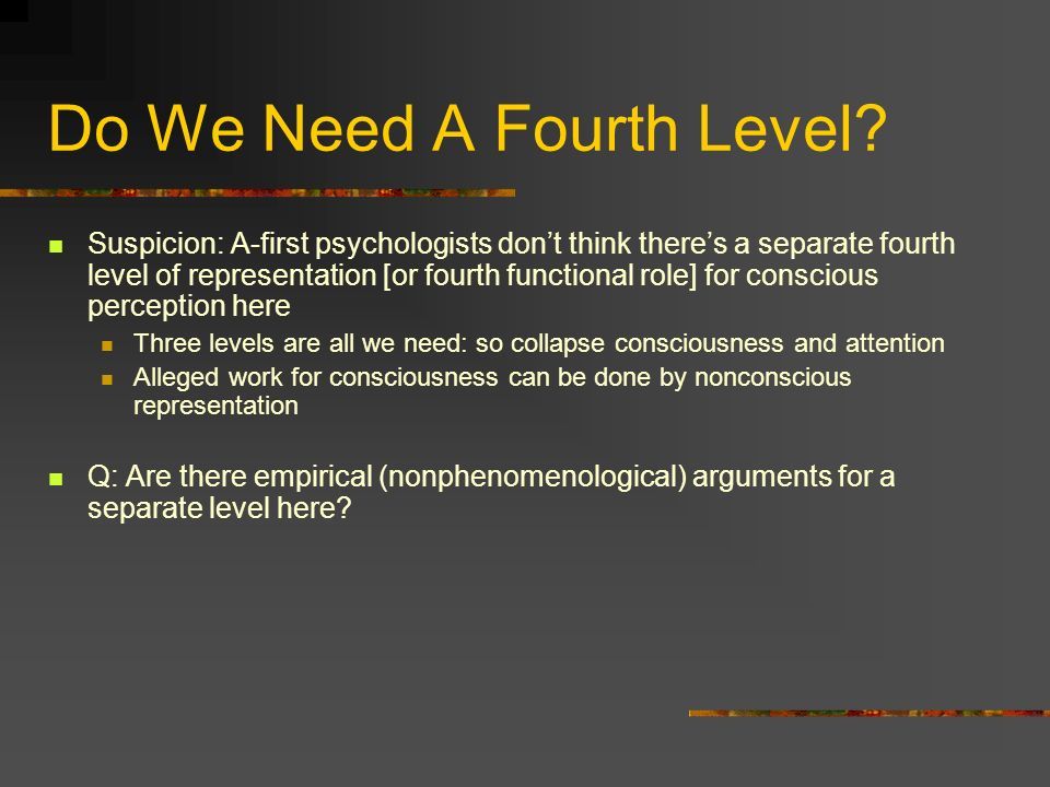 Do We Need A Fourth Level? Suspicion: A-first psychologists dont think theres a separate fourth level of representation [or fourth functional role] fo