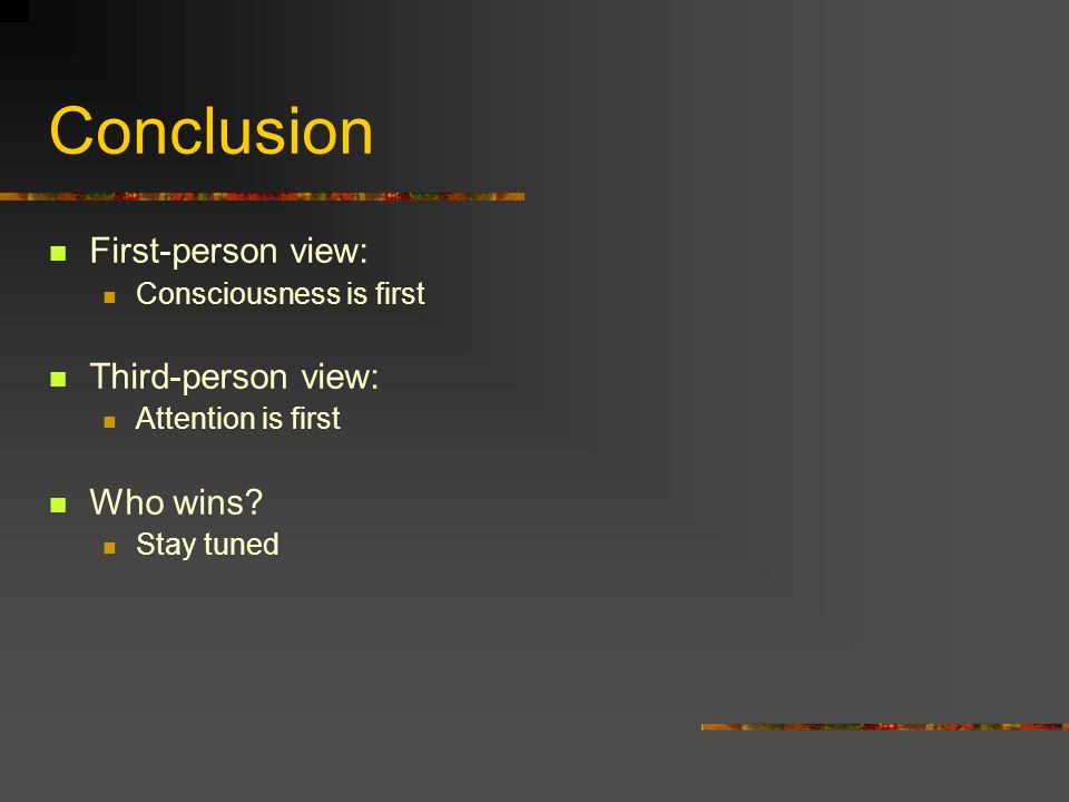 Conclusion First-person view: Consciousness is first Third-person view: Attention is first Who wins? Stay tuned